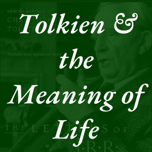 Tolkien and the Meaning of Life Tolkien Road Episode 171